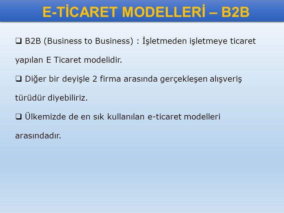 E-TİCARET MODELLERİ – B2B  B2B (Business to Business) : İşletmeden işletmeye ticaret yapılan E Ticaret modelidir.  Diğer bir deyişle 2 firma arasınd