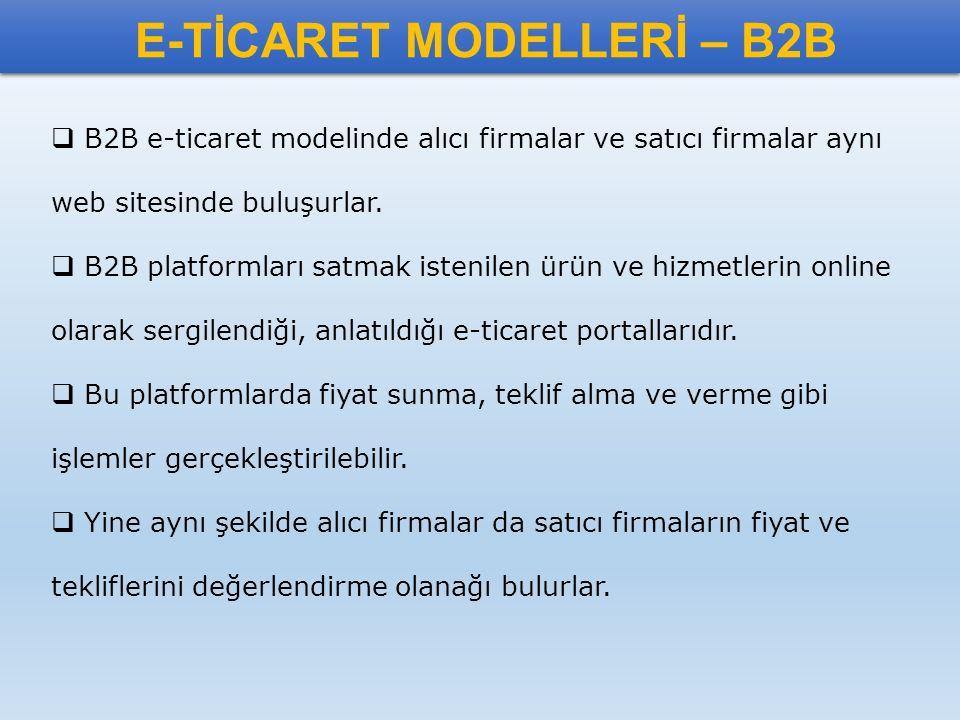 E-TİCARET MODELLERİ – B2B  B2B e-ticaret modelinde alıcı firmalar ve satıcı firmalar aynı web sitesinde buluşurlar.  B2B platformları satmak istenil