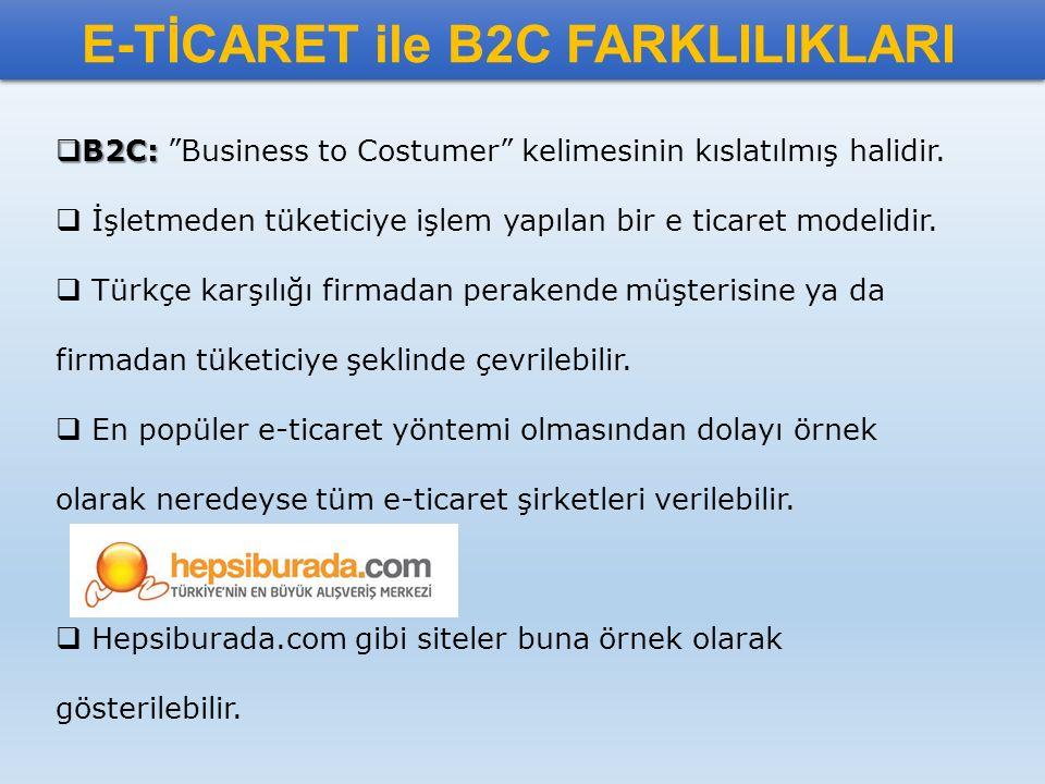 """E-TİCARET ile B2C FARKLILIKLARI  B2C:  B2C: """"Business to Costumer"""" kelimesinin kıslatılmış halidir.  İşletmeden tüketiciye işlem yapılan bir e tica"""