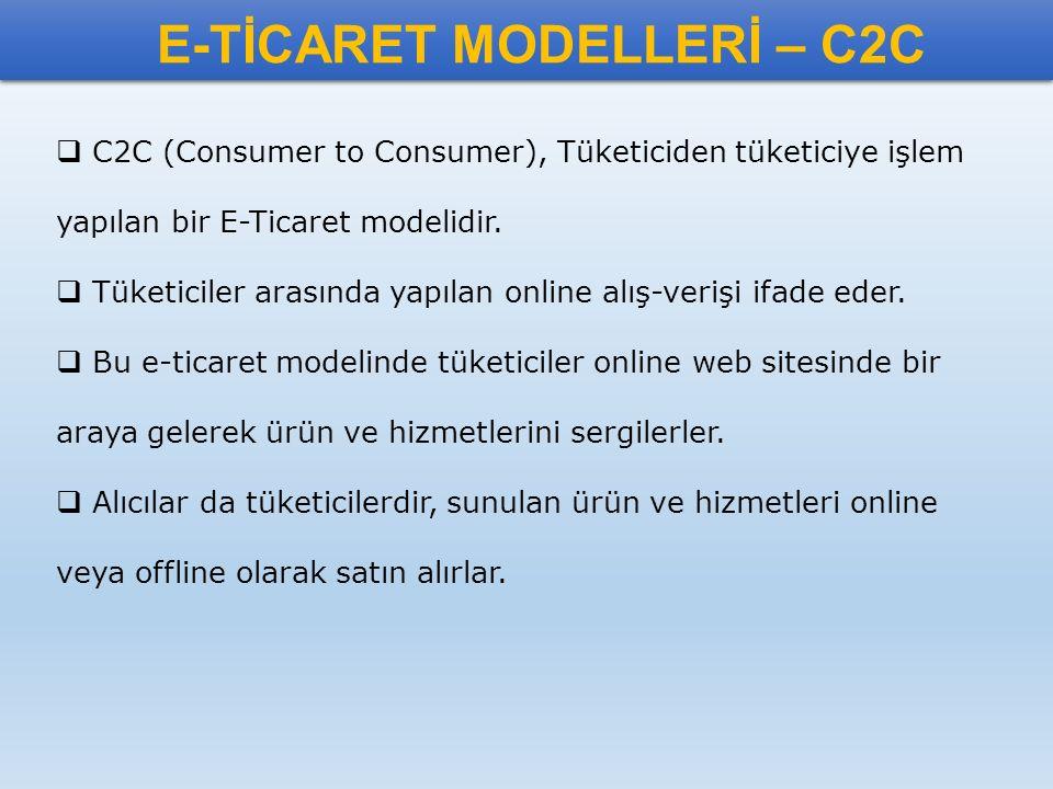 E-TİCARET MODELLERİ – C2C  C2C (Consumer to Consumer), Tüketiciden tüketiciye işlem yapılan bir E-Ticaret modelidir.  Tüketiciler arasında yapılan o