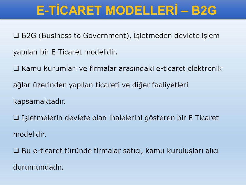 E-TİCARET MODELLERİ – B2G  B2G (Business to Government), İşletmeden devlete işlem yapılan bir E-Ticaret modelidir.  Kamu kurumları ve firmalar arası