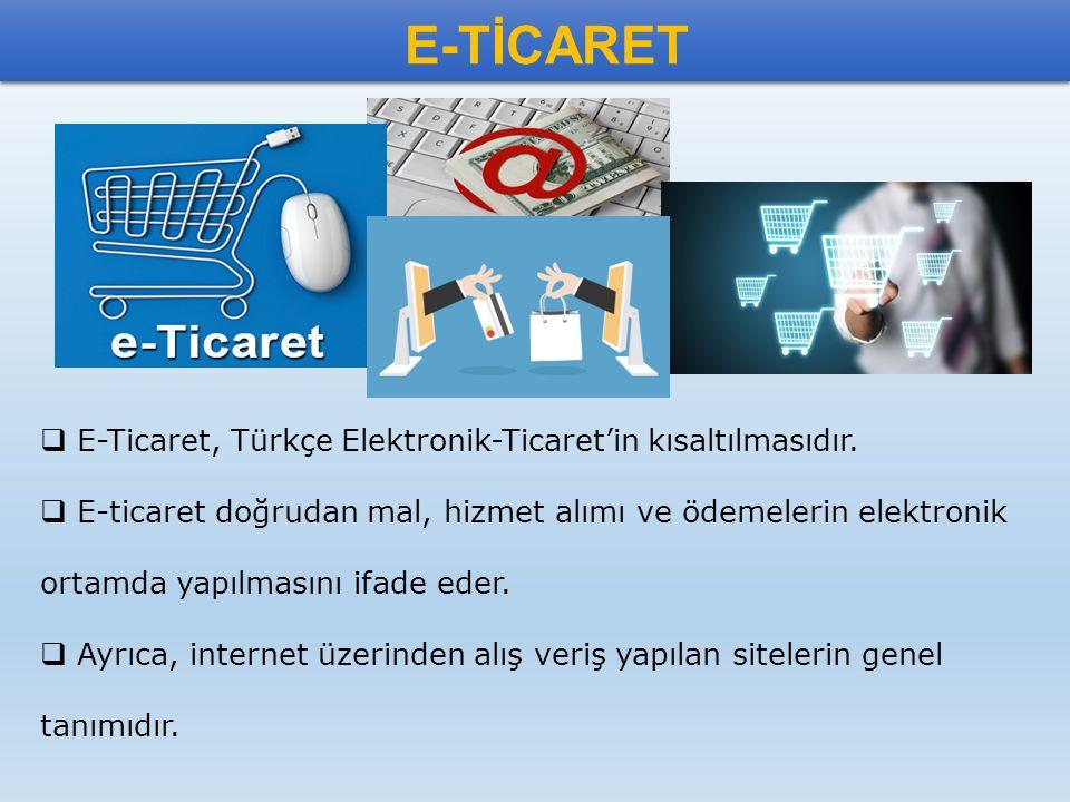 E-TİCARET  E-Ticaret, Türkçe Elektronik-Ticaret'in kısaltılmasıdır.  E-ticaret doğrudan mal, hizmet alımı ve ödemelerin elektronik ortamda yapılması