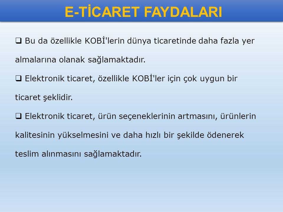 E-TİCARET FAYDALARI  Bu da özellikle KOBİ'lerin dünya ticaretinde daha fazla yer almalarına olanak sağlamaktadır.  Elektronik ticaret, özellikle KOB
