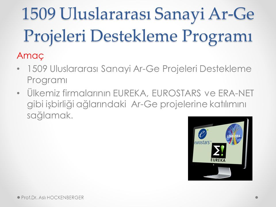 1509 Uluslararası Sanayi Ar-Ge Projeleri Destekleme Programı Amaç 1509 Uluslararası Sanayi Ar-Ge Projeleri Destekleme Programı Ülkemiz firmalarının EUREKA, EUROSTARS ve ERA-NET gibi işbirliği ağlarındaki Ar-Ge projelerine katılımını sağlamak.