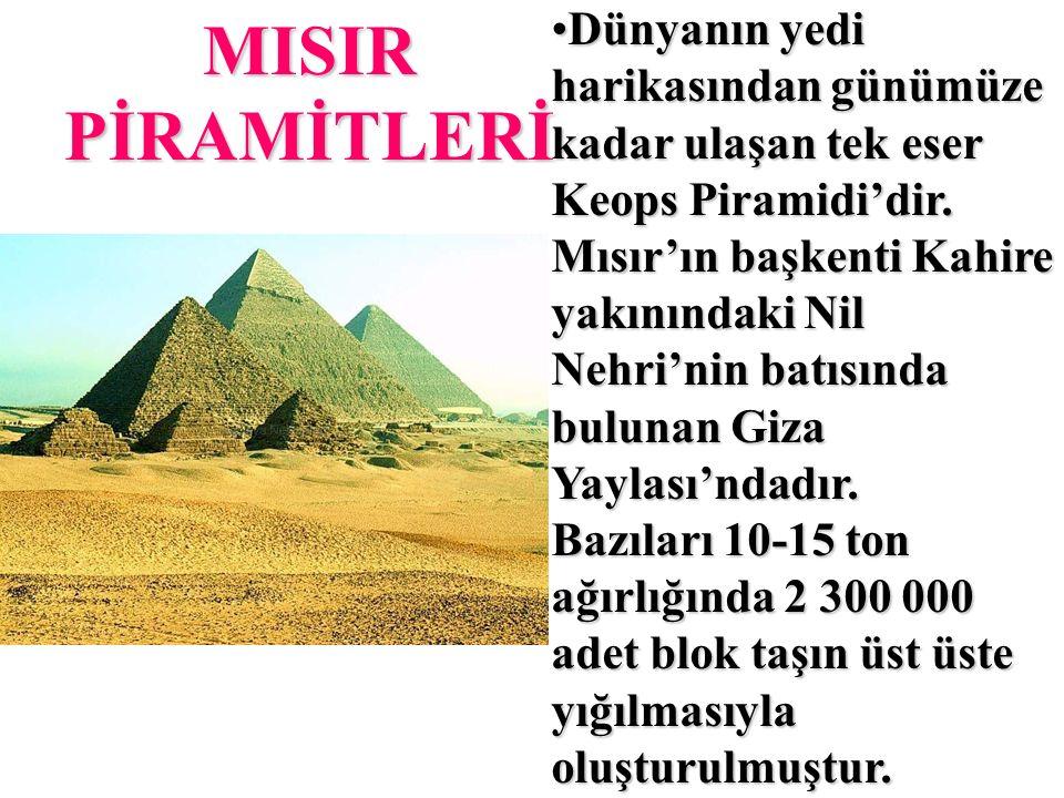 MISIR PİRAMİTLERİ Dünyanın yedi harikasından günümüze kadar ulaşan tek eser Keops Piramidi'dir.