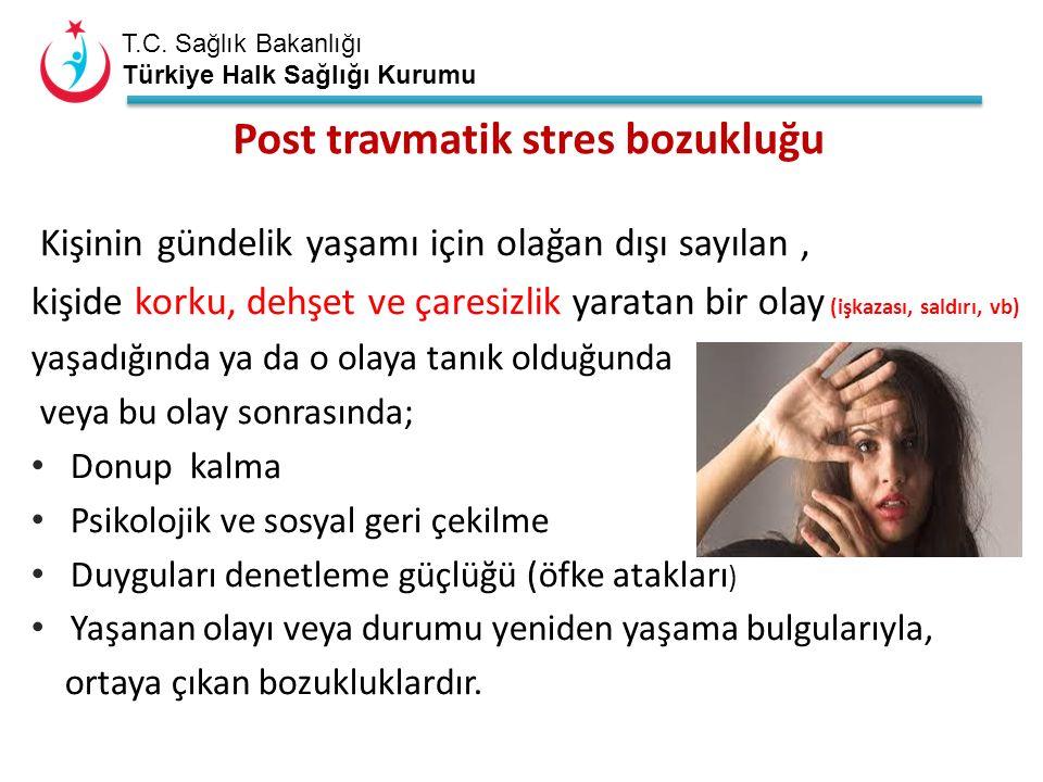 T.C. Sağlık Bakanlığı Türkiye Halk Sağlığı Kurumu Post travmatik stres bozukluğu Kişinin gündelik yaşamı için olağan dışı sayılan, kişide korku, dehşe