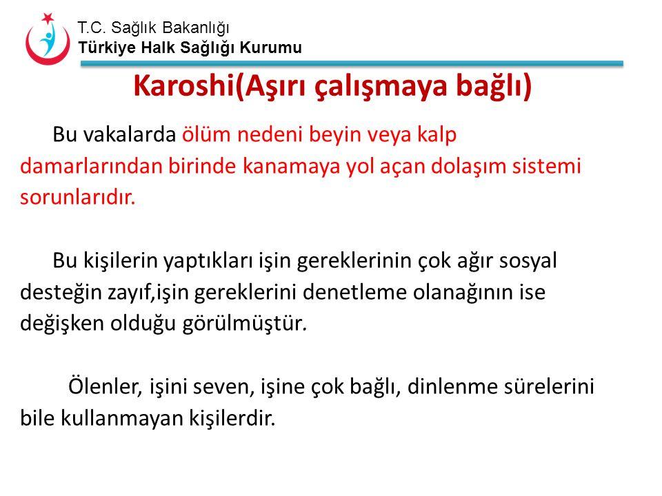 T.C. Sağlık Bakanlığı Türkiye Halk Sağlığı Kurumu Karoshi(Aşırı çalışmaya bağlı) Bu vakalarda ölüm nedeni beyin veya kalp damarlarından birinde kanama