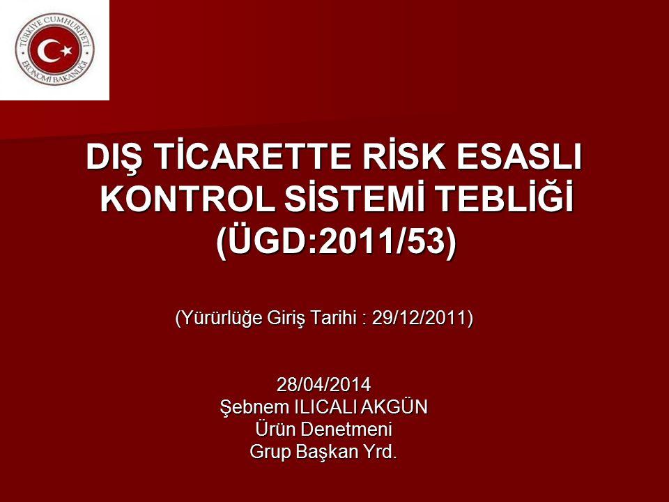 DIŞ TİCARETTE RİSK ESASLI KONTROL SİSTEMİ TEBLİĞİ (ÜGD:2011/53) DIŞ TİCARETTE RİSK ESASLI KONTROL SİSTEMİ TEBLİĞİ (ÜGD:2011/53) (Yürürlüğe Giriş Tarihi : 29/12/2011) 28/04/2014 Şebnem ILICALI AKGÜN Ürün Denetmeni Grup Başkan Yrd.