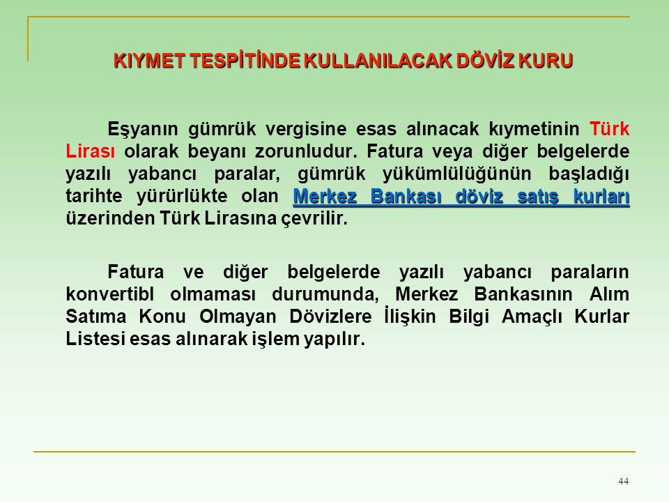 44 KIYMET TESPİTİNDE KULLANILACAK DÖVİZ KURU Merkez Bankası döviz satış kurları Eşyanın gümrük vergisine esas alınacak kıymetinin Türk Lirası olarak b
