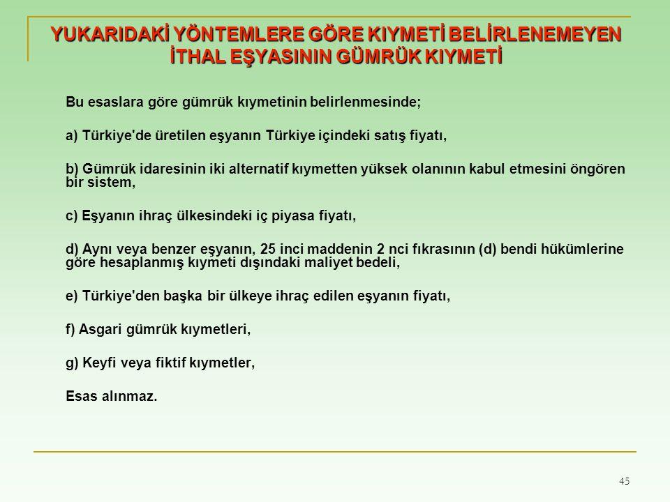 45 YUKARIDAKİ YÖNTEMLERE GÖRE KIYMETİ BELİRLENEMEYEN İTHAL EŞYASININ GÜMRÜK KIYMETİ Bu esaslara göre gümrük kıymetinin belirlenmesinde; a) Türkiye'de