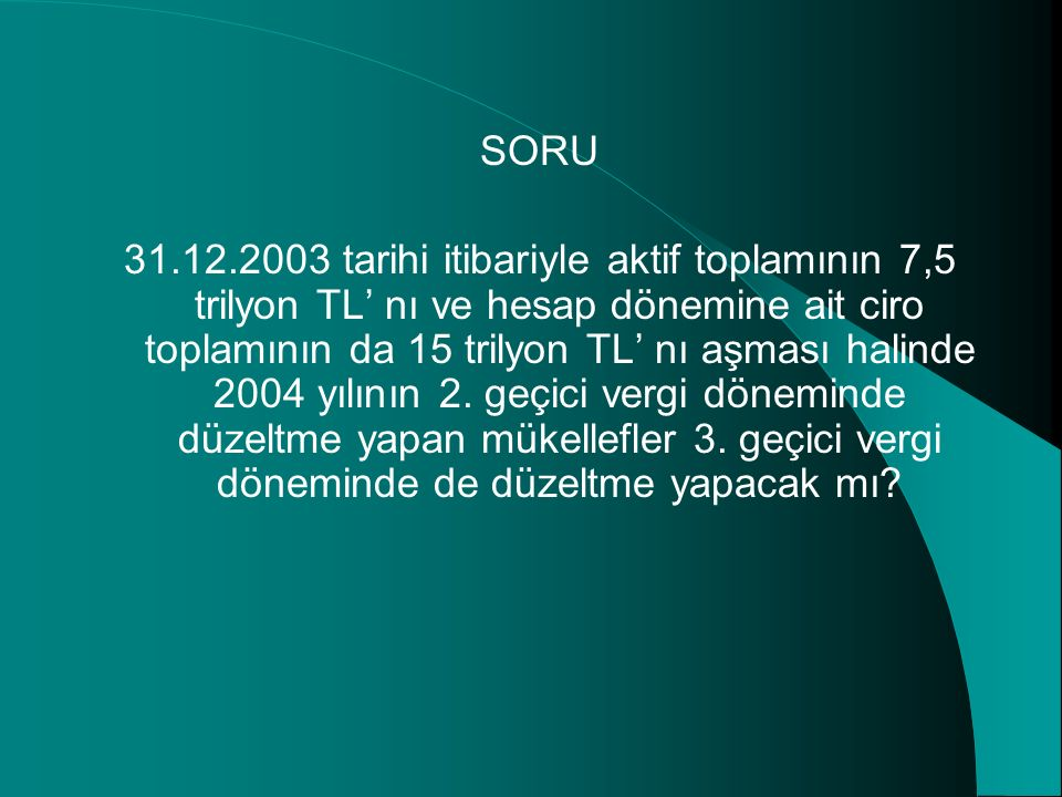 SORU 31.12.2003 tarihi itibariyle aktif toplamının 7,5 trilyon TL' nı ve hesap dönemine ait ciro toplamının da 15 trilyon TL' nı aşması halinde 2004 yılının 2.