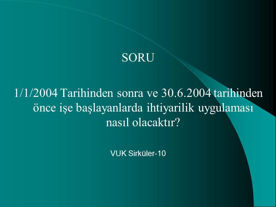 SORU 1/1/2004 Tarihinden sonra ve 30.6.2004 tarihinden önce işe başlayanlarda ihtiyarilik uygulaması nasıl olacaktır? VUK Sirküler-10