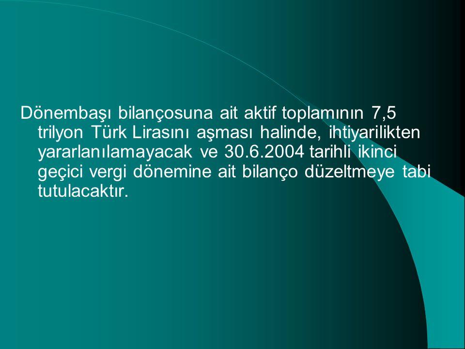 Dönembaşı bilançosuna ait aktif toplamının 7,5 trilyon Türk Lirasını aşması halinde, ihtiyarilikten yararlanılamayacak ve 30.6.2004 tarihli ikinci geç