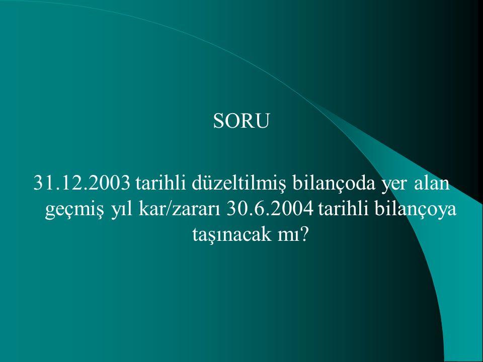 SORU 31.12.2003 tarihli düzeltilmiş bilançoda yer alan geçmiş yıl kar/zararı 30.6.2004 tarihli bilançoya taşınacak mı