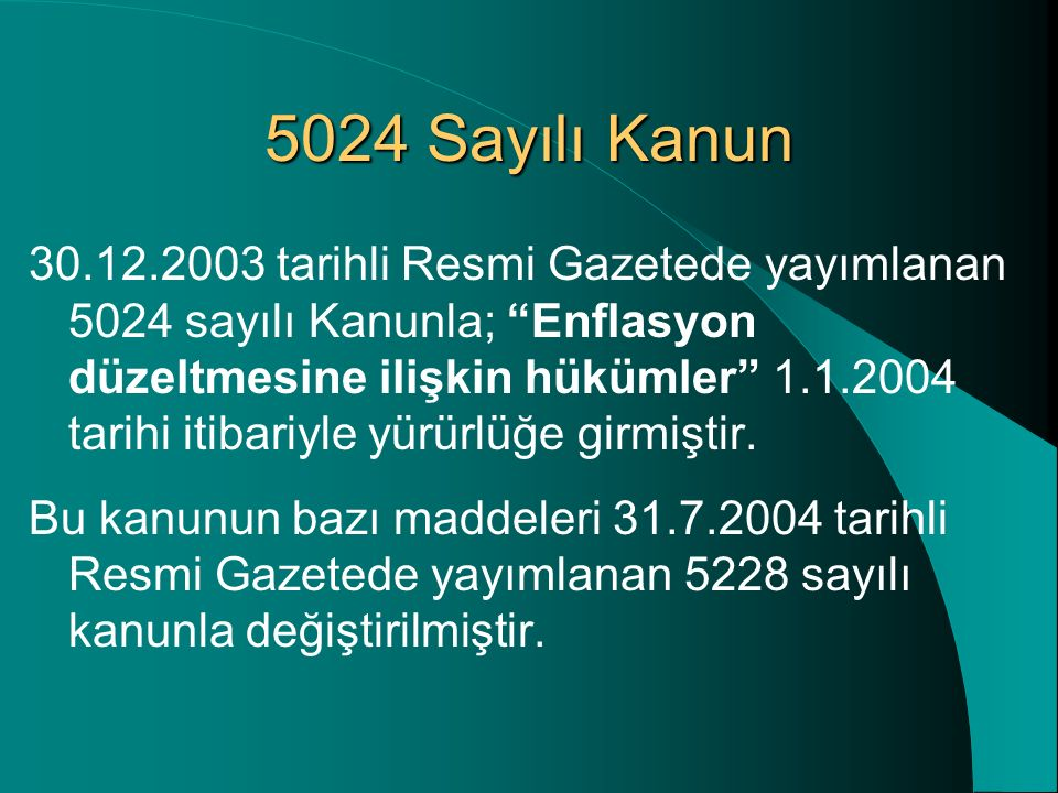 5024 Sayılı Kanun 30.12.2003 tarihli Resmi Gazetede yayımlanan 5024 sayılı Kanunla; Enflasyon düzeltmesine ilişkin hükümler 1.1.2004 tarihi itibariyle yürürlüğe girmiştir.