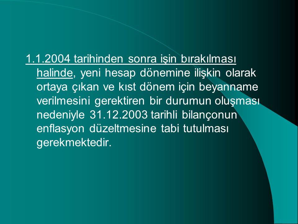 1.1.2004 tarihinden sonra işin bırakılması halinde, yeni hesap dönemine ilişkin olarak ortaya çıkan ve kıst dönem için beyanname verilmesini gerektiren bir durumun oluşması nedeniyle 31.12.2003 tarihli bilançonun enflasyon düzeltmesine tabi tutulması gerekmektedir.