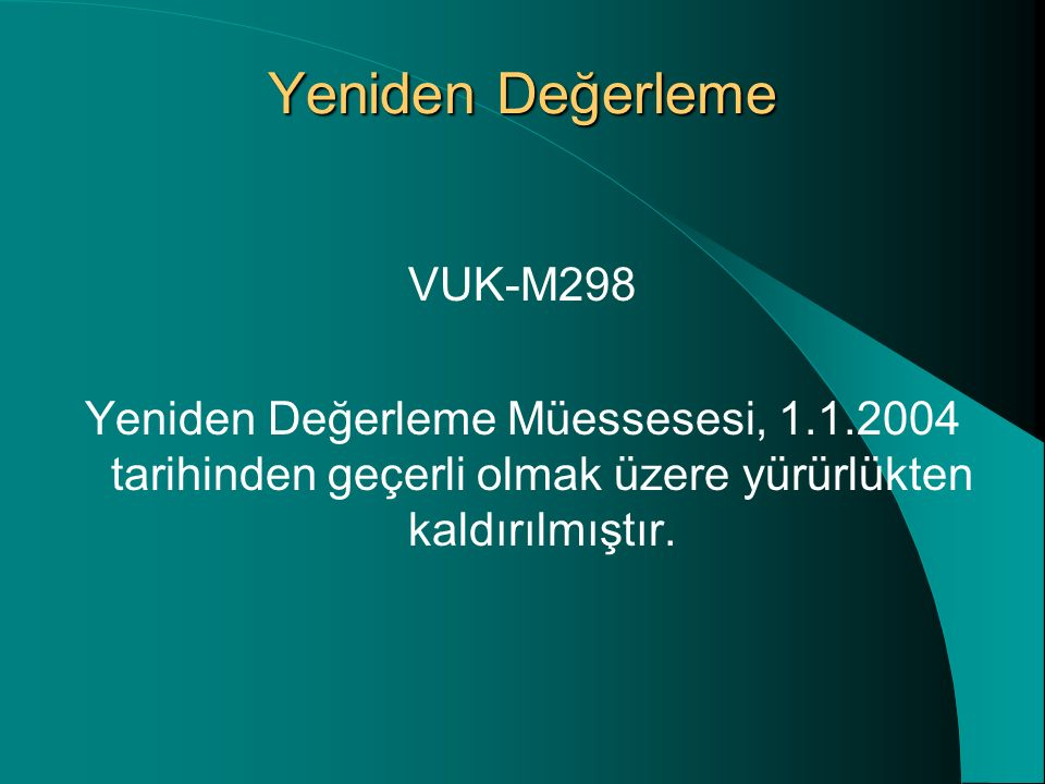 Yeniden Değerleme VUK-M298 Yeniden Değerleme Müessesesi, 1.1.2004 tarihinden geçerli olmak üzere yürürlükten kaldırılmıştır.