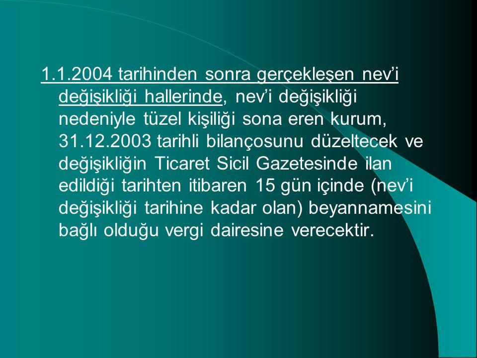 1.1.2004 tarihinden sonra gerçekleşen nev'i değişikliği hallerinde, nev'i değişikliği nedeniyle tüzel kişiliği sona eren kurum, 31.12.2003 tarihli bil