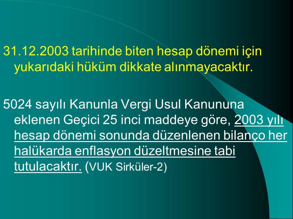 31.12.2003 tarihinde biten hesap dönemi için yukarıdaki hüküm dikkate alınmayacaktır. 5024 sayılı Kanunla Vergi Usul Kanununa eklenen Geçici 25 inci m