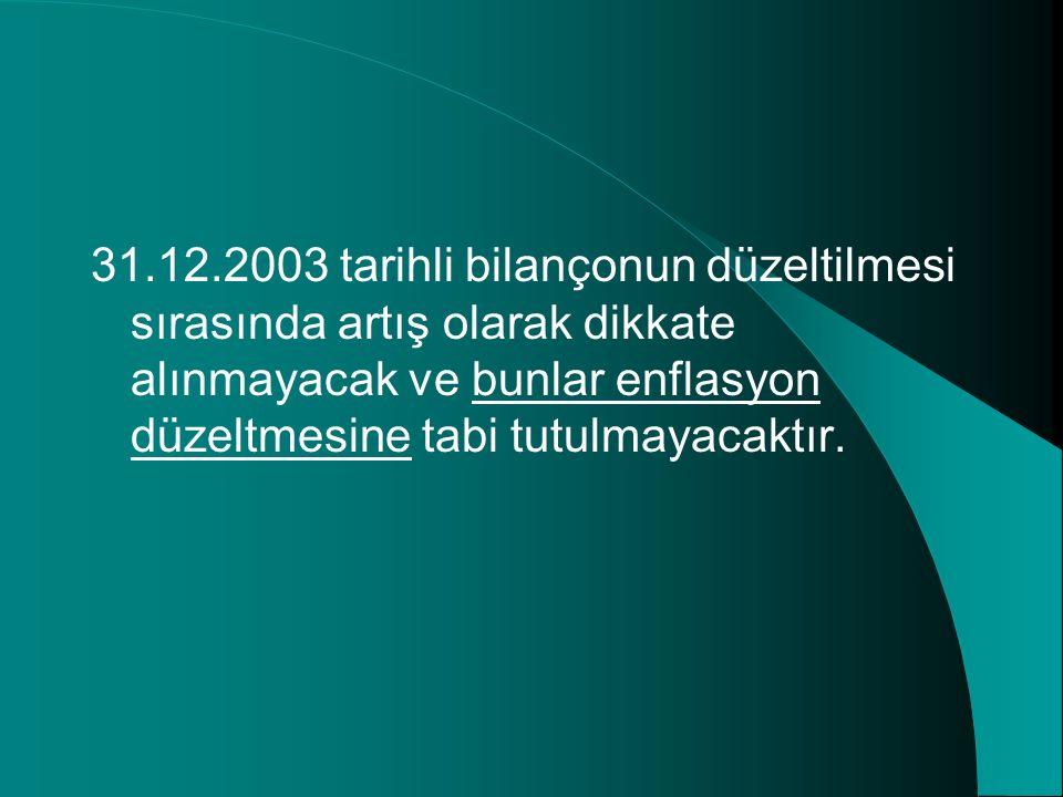 31.12.2003 tarihli bilançonun düzeltilmesi sırasında artış olarak dikkate alınmayacak ve bunlar enflasyon düzeltmesine tabi tutulmayacaktır.