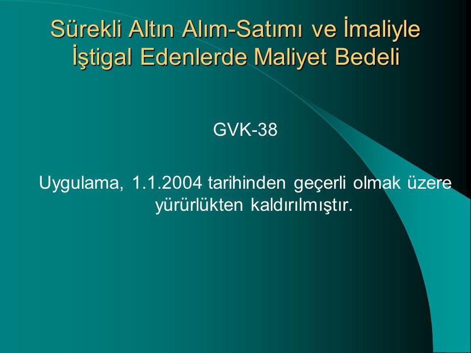 Sürekli Altın Alım-Satımı ve İmaliyle İştigal Edenlerde Maliyet Bedeli GVK-38 Uygulama, 1.1.2004 tarihinden geçerli olmak üzere yürürlükten kaldırılmıştır.