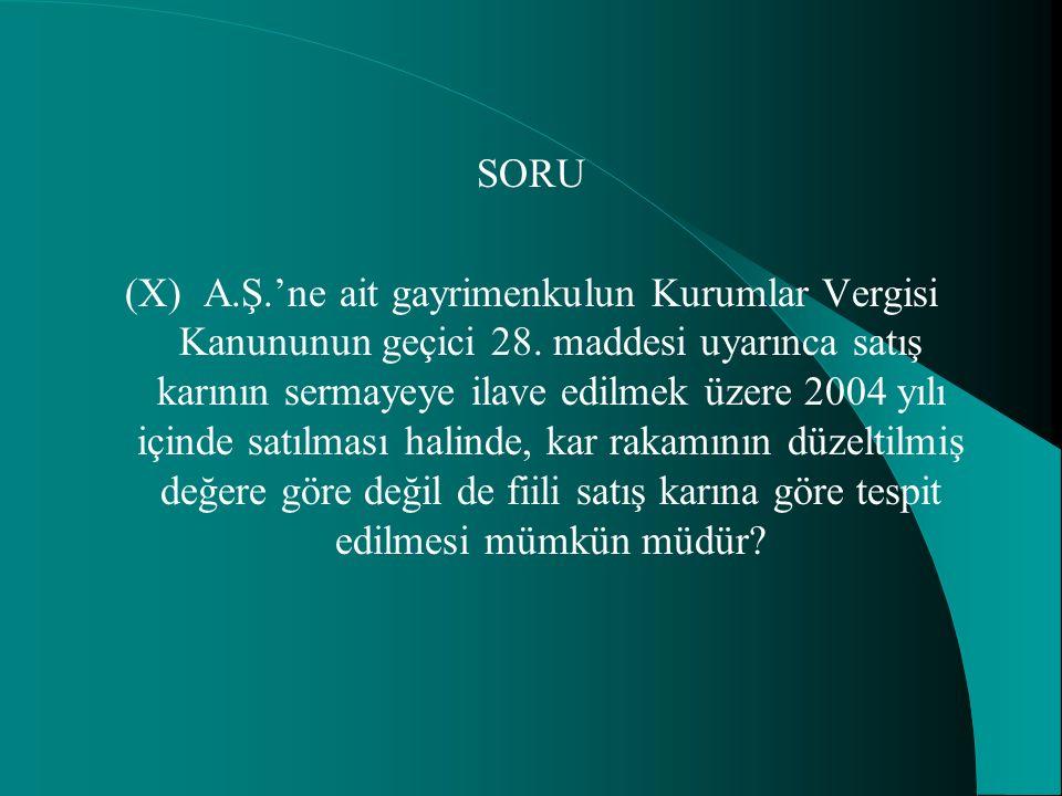 SORU (X) A.Ş.'ne ait gayrimenkulun Kurumlar Vergisi Kanununun geçici 28. maddesi uyarınca satış karının sermayeye ilave edilmek üzere 2004 yılı içinde