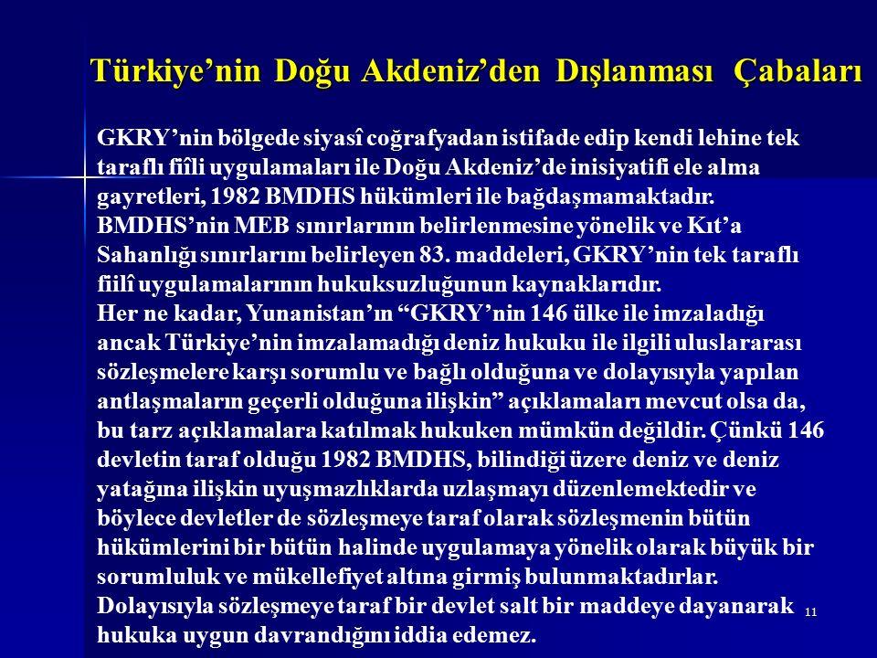 11 GKRY'nin bölgede siyasî coğrafyadan istifade edip kendi lehine tek taraflı fiîli uygulamaları ile Doğu Akdeniz'de inisiyatifi ele alma gayretleri, 1982 BMDHS hükümleri ile bağdaşmamaktadır.