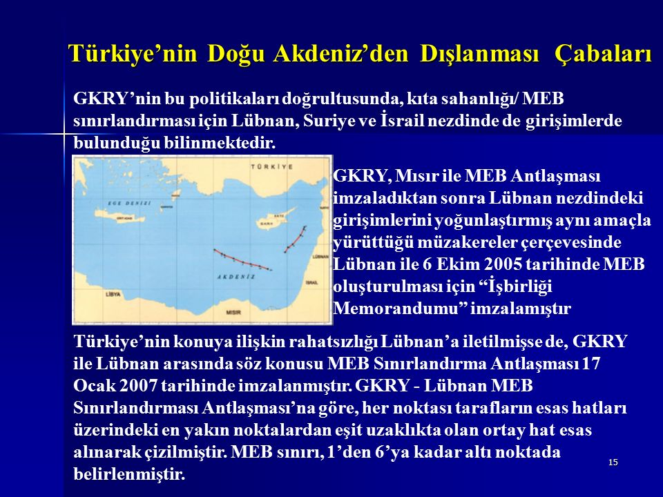15 Türkiye'nin Doğu Akdeniz'den Dışlanması Çabaları GKRY'nin bu politikaları doğrultusunda, kıta sahanlığı/ MEB sınırlandırması için Lübnan, Suriye ve İsrail nezdinde de girişimlerde bulunduğu bilinmektedir..