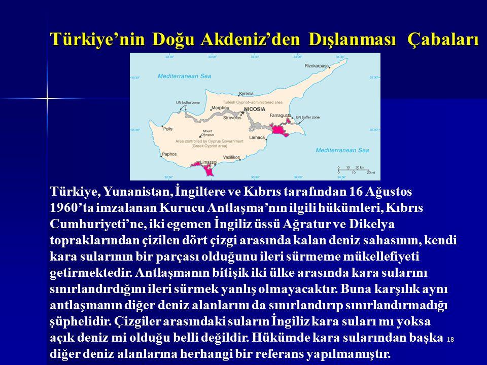 18 Türkiye'nin Doğu Akdeniz'den Dışlanması Çabaları Türkiye, Yunanistan, İngiltere ve Kıbrıs tarafından 16 Ağustos 1960'ta imzalanan Kurucu Antlaşma'nın ilgili hükümleri, Kıbrıs Cumhuriyeti'ne, iki egemen İngiliz üssü Ağratur ve Dikelya topraklarından çizilen dört çizgi arasında kalan deniz sahasının, kendi kara sularının bir parçası olduğunu ileri sürmeme mükellefiyeti getirmektedir.