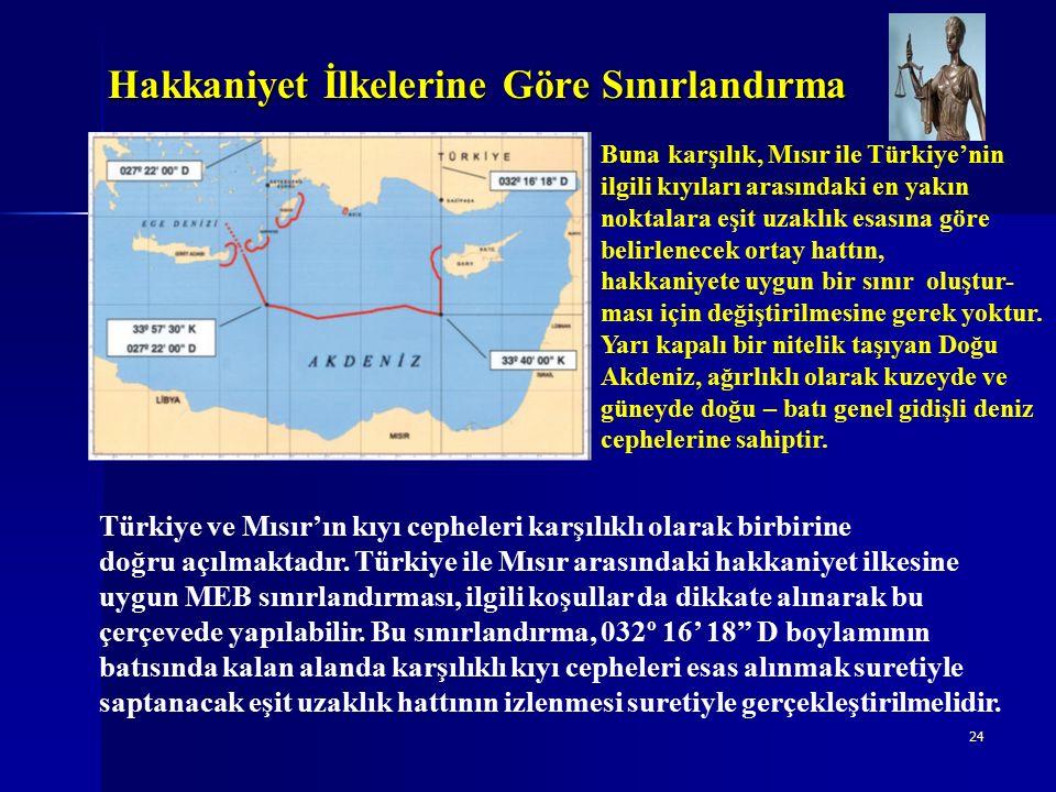 24 Hakkaniyet İlkelerine Göre Sınırlandırma Buna karşılık, Mısır ile Türkiye'nin ilgili kıyıları arasındaki en yakın noktalara eşit uzaklık esasına göre belirlenecek ortay hattın, hakkaniyete uygun bir sınır oluştur- ması için değiştirilmesine gerek yoktur.
