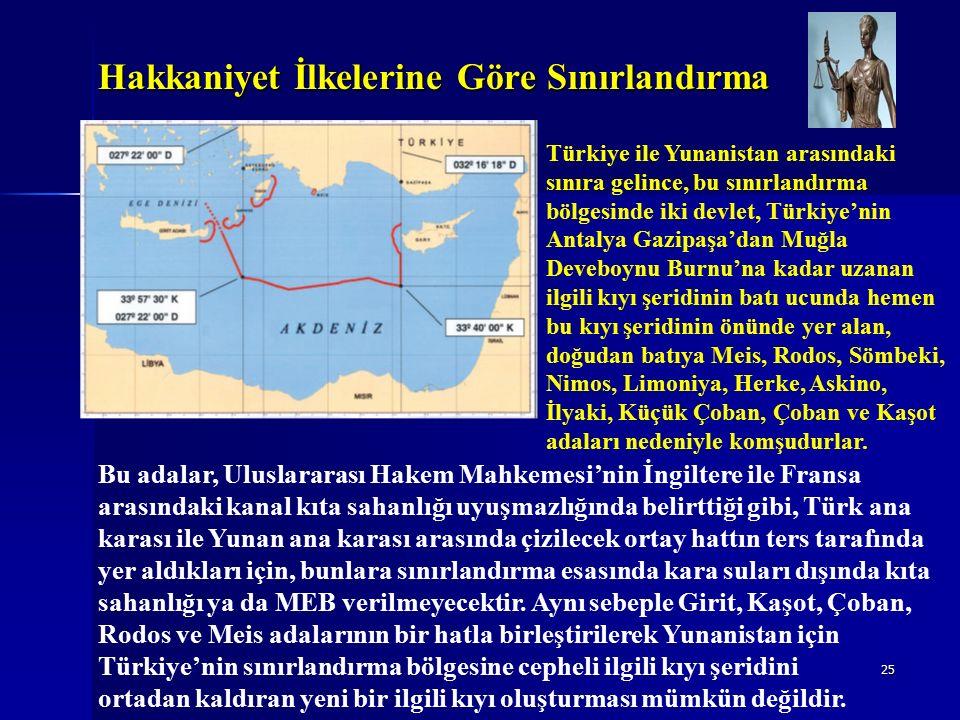 25 Hakkaniyet İlkelerine Göre Sınırlandırma Türkiye ile Yunanistan arasındaki sınıra gelince, bu sınırlandırma bölgesinde iki devlet, Türkiye'nin Antalya Gazipaşa'dan Muğla Deveboynu Burnu'na kadar uzanan ilgili kıyı şeridinin batı ucunda hemen bu kıyı şeridinin önünde yer alan, doğudan batıya Meis, Rodos, Sömbeki, Nimos, Limoniya, Herke, Askino, İlyaki, Küçük Çoban, Çoban ve Kaşot adaları nedeniyle komşudurlar.