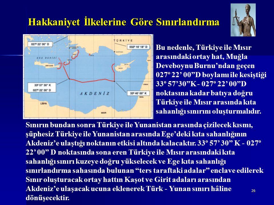 26 Hakkaniyet İlkelerine Göre Sınırlandırma Bu nedenle, Türkiye ile Mısır arasındaki ortay hat, Muğla Deveboynu Burnu'ndan geçen 027º 22' 00 D boylamı ile kesiştiği 33º 57'30 K - 027º 22' 00 D noktasına kadar batıya doğru Türkiye ile Mısır arasında kıta sahanlığı sınırını oluşturmalıdır.