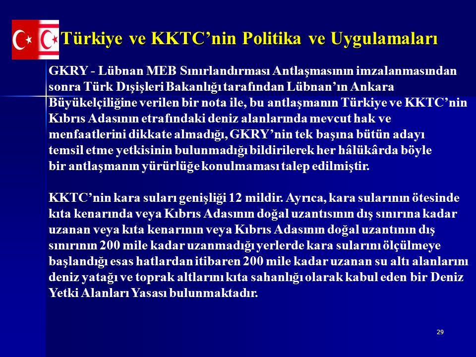 29 Türkiye ve KKTC'nin Politika ve Uygulamaları GKRY - Lübnan MEB Sınırlandırması Antlaşmasının imzalanmasından sonra Türk Dışişleri Bakanlığı tarafından Lübnan'ın Ankara Büyükelçiliğine verilen bir nota ile, bu antlaşmanın Türkiye ve KKTC'nin Kıbrıs Adasının etrafındaki deniz alanlarında mevcut hak ve menfaatlerini dikkate almadığı, GKRY'nin tek başına bütün adayı temsil etme yetkisinin bulunmadığı bildirilerek her hâlükârda böyle bir antlaşmanın yürürlüğe konulmaması talep edilmiştir.