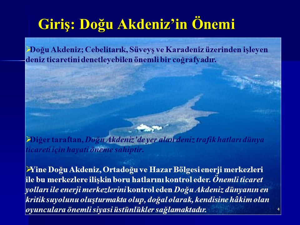 Giriş: Doğu Akdeniz'in Önemi 5 Doğal gaz ve hidrokarbon potansiyeli yüksek olduğu değerlendirilen Doğu Akdeniz'de GKRY'nin, Kıbrıs Adası'nın tümünü temsil etme savıyla günümüze kadar henüz belirlenmemiş kıt'a sahanlığını ve Münhasır Ekonomik Bölgeyi (MEB) sahiplenmeye yönelik olarak ve MEB'e ilişkin anlaşma imzaladığı kıyıdaş devletlerin haklarını da yıpratarak yapmış olduğu diplomatik ve uluslararası hukuka aykırı girişimler, Doğu Akdeniz'in önemini bir kez daha ortaya koymaktadır.