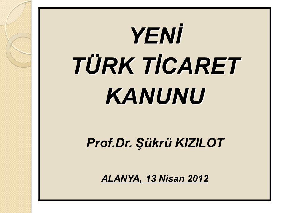 YENİ TÜRK TİCARET KANUNU Prof.Dr. Şükrü KIZILOT ALANYA, 13 Nisan 2012