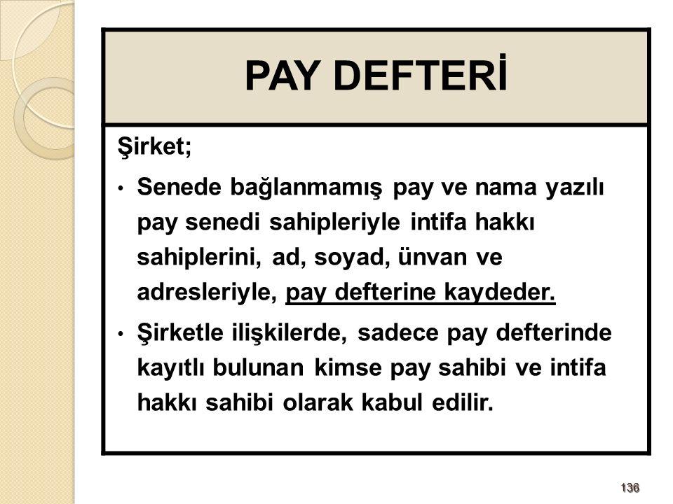 136136 PAY DEFTERİ Şirket; Senede bağlanmamış pay ve nama yazılı pay senedi sahipleriyle intifa hakkı sahiplerini, ad, soyad, ünvan ve adresleriyle, pay defterine kaydeder.