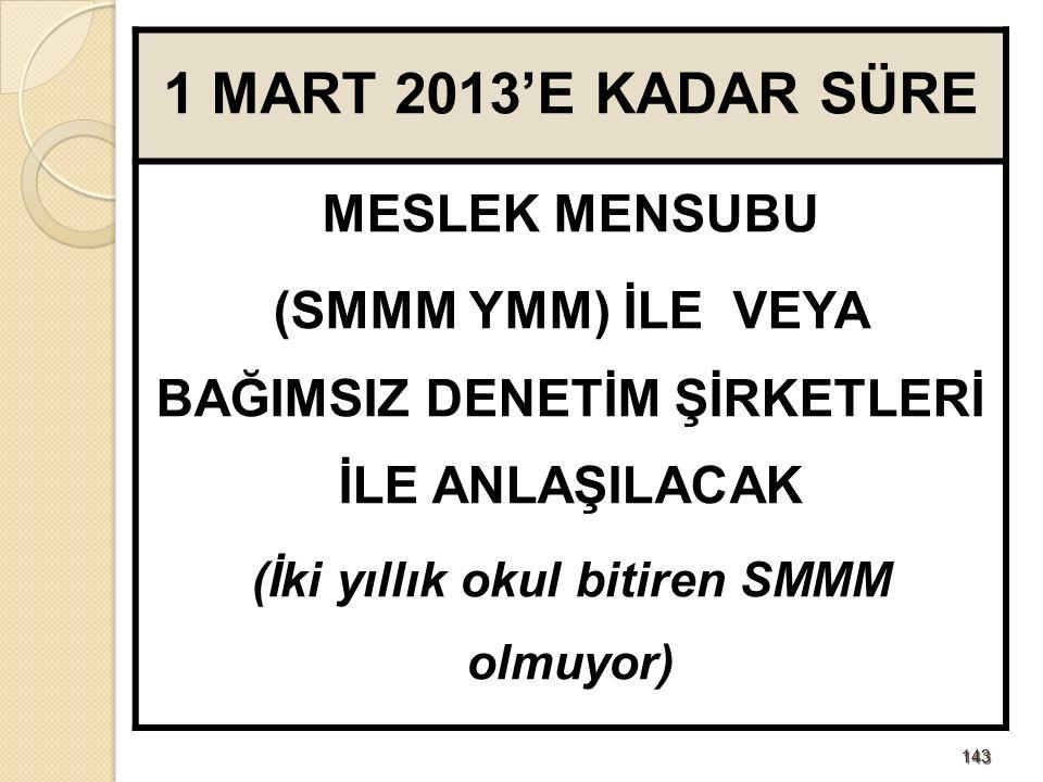143143 1 MART 2013'E KADAR SÜRE MESLEK MENSUBU (SMMM YMM) İLE VEYA BAĞIMSIZ DENETİM ŞİRKETLERİ İLE ANLAŞILACAK (İki yıllık okul bitiren SMMM olmuyor)