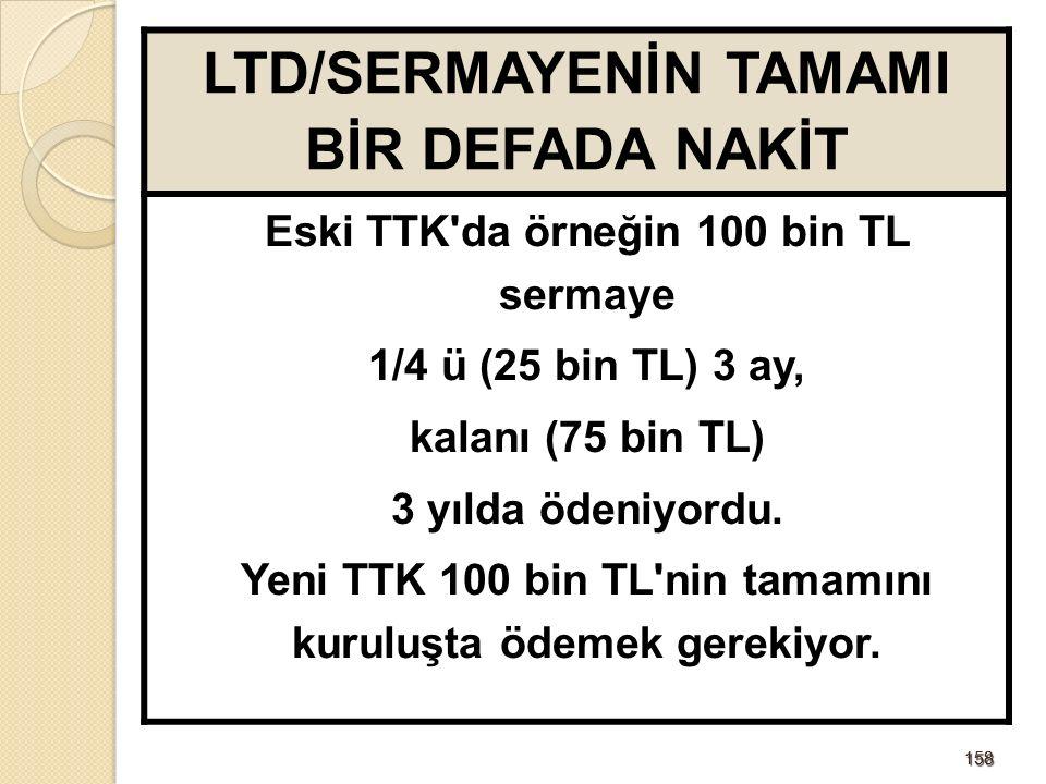 158158 LTD/SERMAYENİN TAMAMI BİR DEFADA NAKİT Eski TTK da örneğin 100 bin TL sermaye 1/4 ü (25 bin TL) 3 ay, kalanı (75 bin TL) 3 yılda ödeniyordu.