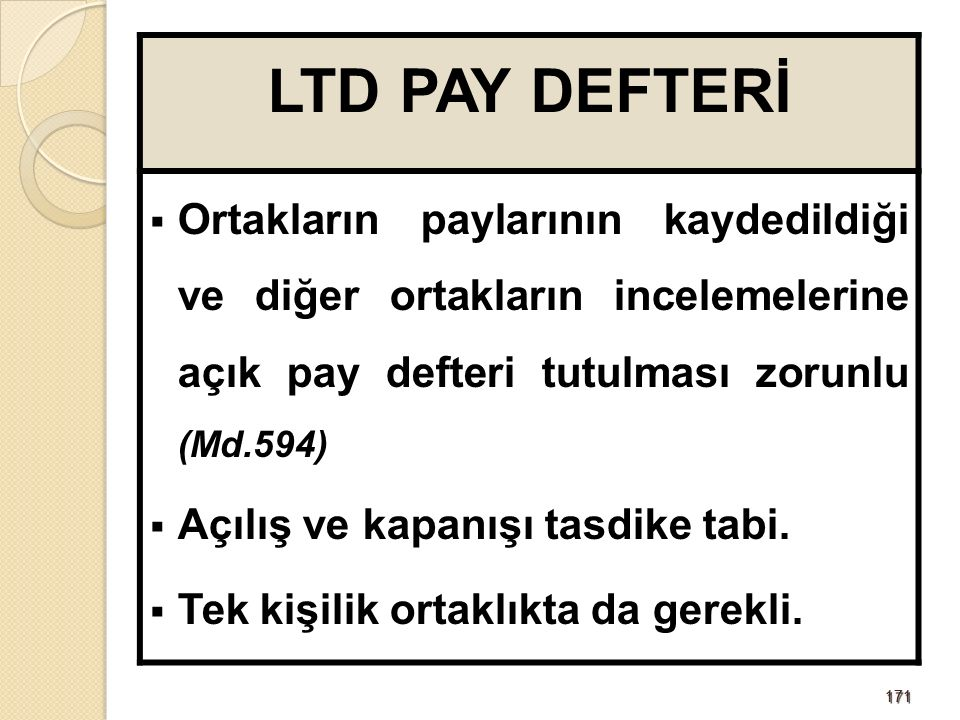 171171 LTD PAY DEFTERİ  Ortakların paylarının kaydedildiği ve diğer ortakların incelemelerine açık pay defteri tutulması zorunlu (Md.594)  Açılış ve kapanışı tasdike tabi.