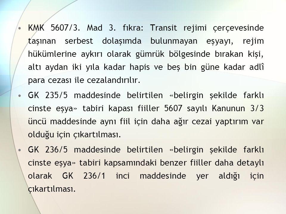 KMK 5607/3. Mad 3. fıkra: Transit rejimi çerçevesinde taşınan serbest dolaşımda bulunmayan eşyayı, rejim hükümlerine aykırı olarak gümrük bölgesinde b
