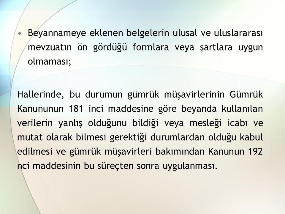 Beyannameye eklenen belgelerin ulusal ve uluslararası mevzuatın ön gördüğü formlara veya şartlara uygun olmaması; Hallerinde, bu durumun gümrük müşavirlerinin Gümrük Kanununun 181 inci maddesine göre beyanda kullanılan verilerin yanlış olduğunu bildiği veya mesleği icabı ve mutat olarak bilmesi gerektiği durumlardan olduğu kabul edilmesi ve gümrük müşavirleri bakımından Kanunun 192 nci maddesinin bu süreçten sonra uygulanması.