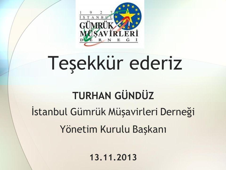 Teşekkür ederiz TURHAN GÜNDÜZ İstanbul Gümrük Müşavirleri Derneği Yönetim Kurulu Başkanı 13.11.2013