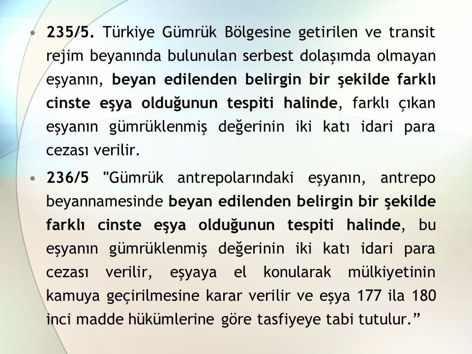 235/5. Türkiye Gümrük Bölgesine getirilen ve transit rejim beyanında bulunulan serbest dolaşımda olmayan eşyanın, beyan edilenden belirgin bir şekilde