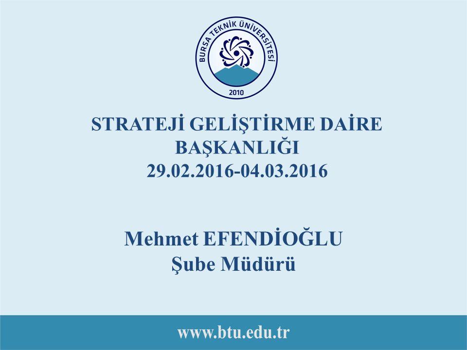 STRATEJİ GELİŞTİRME DAİRE BAŞKANLIĞI 29.02.2016-04.03.2016 Mehmet EFENDİOĞLU Şube Müdürü