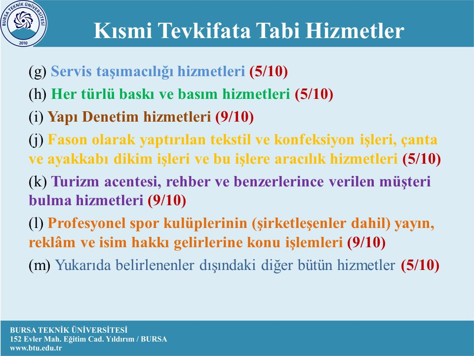 (g) Servis taşımacılığı hizmetleri (5/10) (h) Her türlü baskı ve basım hizmetleri (5/10) (i) Yapı Denetim hizmetleri (9/10) (j) Fason olarak yaptırılan tekstil ve konfeksiyon işleri, çanta ve ayakkabı dikim işleri ve bu işlere aracılık hizmetleri (5/10) (k) Turizm acentesi, rehber ve benzerlerince verilen müşteri bulma hizmetleri (9/10) (l) Profesyonel spor kulüplerinin (şirketleşenler dahil) yayın, reklâm ve isim hakkı gelirlerine konu işlemleri (9/10) (m) Yukarıda belirlenenler dışındaki diğer bütün hizmetler (5/10) Kısmi Tevkifata Tabi Hizmetler