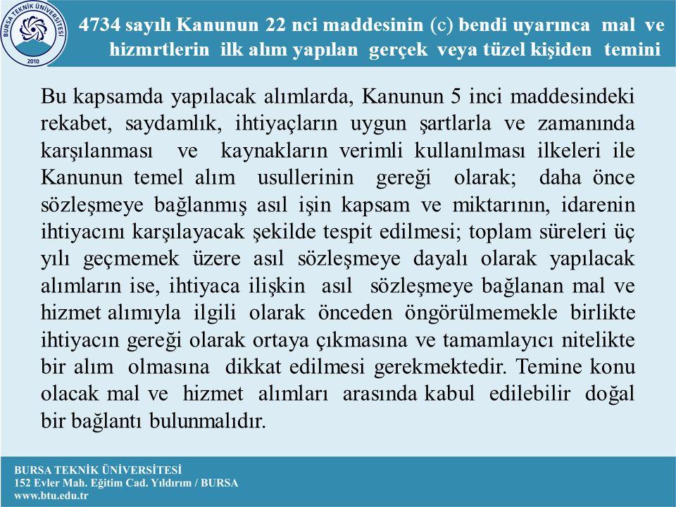 4734 sayılı Kanunun 22 nci maddesinin (c) bendi uyarınca mal ve hizmrtlerin ilk alım yapılan gerçek veya tüzel kişiden temini Bu kapsamda yapılacak alımlarda, Kanunun 5 inci maddesindeki rekabet, saydamlık, ihtiyaçların uygun şartlarla ve zamanında karşılanması ve kaynakların verimli kullanılması ilkeleri ile Kanunun temel alım usullerinin gereği olarak; daha önce sözleşmeye bağlanmış asıl işin kapsam ve miktarının, idarenin ihtiyacını karşılayacak şekilde tespit edilmesi; toplam süreleri üç yılı geçmemek üzere asıl sözleşmeye dayalı olarak yapılacak alımların ise, ihtiyaca ilişkin asıl sözleşmeye bağlanan mal ve hizmet alımıyla ilgili olarak önceden öngörülmemekle birlikte ihtiyacın gereği olarak ortaya çıkmasına ve tamamlayıcı nitelikte bir alım olmasına dikkat edilmesi gerekmektedir.