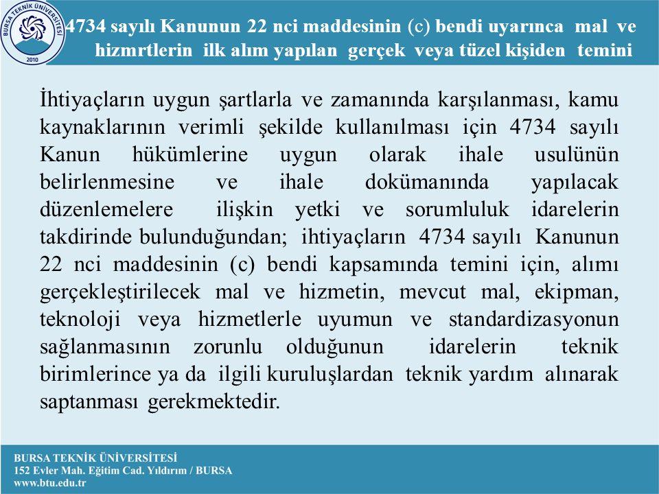 İhtiyaçların uygun şartlarla ve zamanında karşılanması, kamu kaynaklarının verimli şekilde kullanılması için 4734 sayılı Kanun hükümlerine uygun olarak ihale usulünün belirlenmesine ve ihale dokümanında yapılacak düzenlemelere ilişkin yetki ve sorumluluk idarelerin takdirinde bulunduğundan; ihtiyaçların 4734 sayılı Kanunun 22 nci maddesinin (c) bendi kapsamında temini için, alımı gerçekleştirilecek mal ve hizmetin, mevcut mal, ekipman, teknoloji veya hizmetlerle uyumun ve standardizasyonun sağlanmasının zorunlu olduğunun idarelerin teknik birimlerince ya da ilgili kuruluşlardan teknik yardım alınarak saptanması gerekmektedir.
