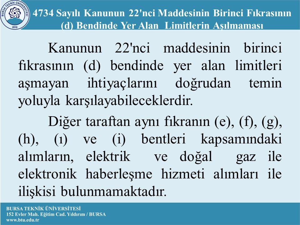 4734 Sayılı Kanunun 22 nci Maddesinin Birinci Fıkrasının (d) Bendinde Yer Alan Limitlerin Aşılmaması Kanunun 22 nci maddesinin birinci fıkrasının (d) bendinde yer alan limitleri aşmayan ihtiyaçlarını doğrudan temin yoluyla karşılayabileceklerdir.