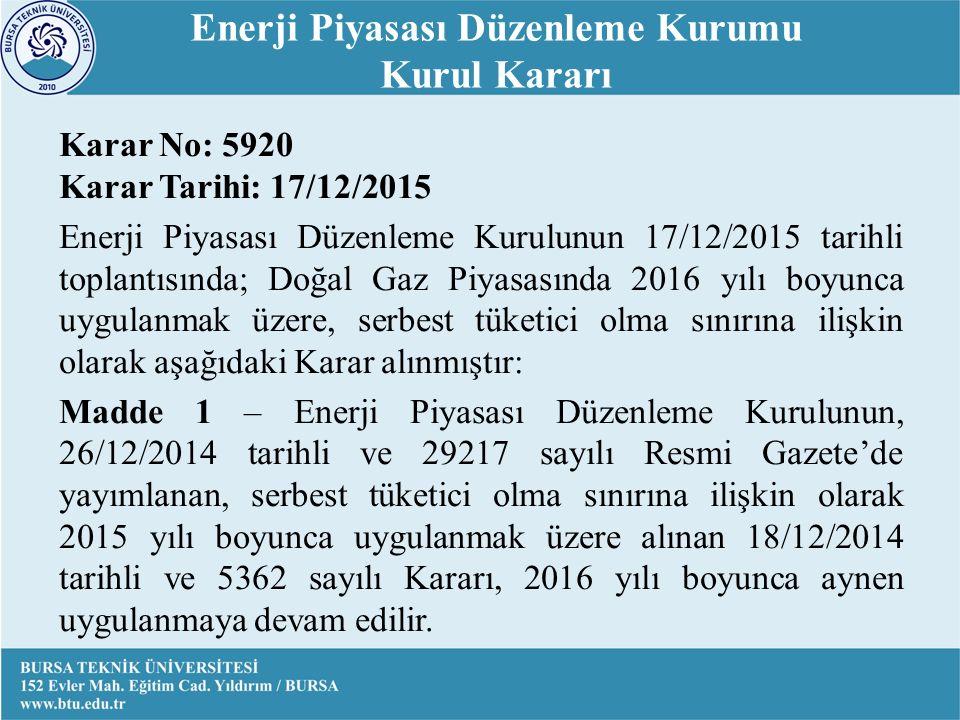 Karar No: 5920 Karar Tarihi: 17/12/2015 Enerji Piyasası Düzenleme Kurulunun 17/12/2015 tarihli toplantısında; Doğal Gaz Piyasasında 2016 yılı boyunca uygulanmak üzere, serbest tüketici olma sınırına ilişkin olarak aşağıdaki Karar alınmıştır: Madde 1 – Enerji Piyasası Düzenleme Kurulunun, 26/12/2014 tarihli ve 29217 sayılı Resmi Gazete'de yayımlanan, serbest tüketici olma sınırına ilişkin olarak 2015 yılı boyunca uygulanmak üzere alınan 18/12/2014 tarihli ve 5362 sayılı Kararı, 2016 yılı boyunca aynen uygulanmaya devam edilir.