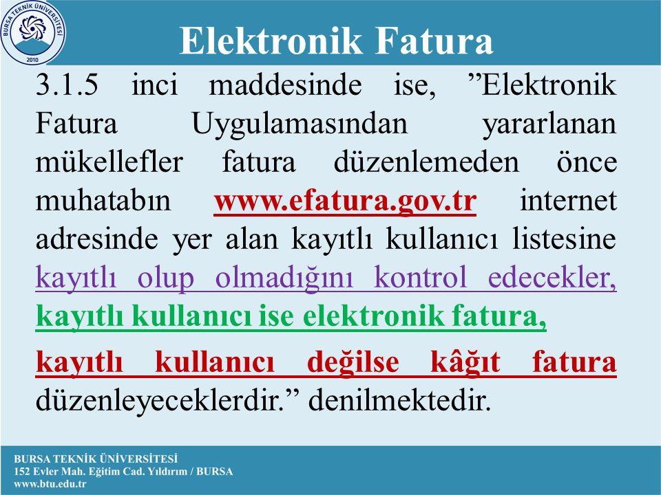 3.1.5 inci maddesinde ise, Elektronik Fatura Uygulamasından yararlanan mükellefler fatura düzenlemeden önce muhatabın www.efatura.gov.tr internet adresinde yer alan kayıtlı kullanıcı listesine kayıtlı olup olmadığını kontrol edecekler, kayıtlı kullanıcı ise elektronik fatura, kayıtlı kullanıcı değilse kâğıt fatura düzenleyeceklerdir. denilmektedir.